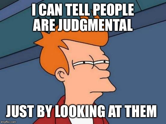 Okie dokie then....... | I CAN TELL PEOPLE ARE JUDGMENTAL JUST BY LOOKING AT THEM | image tagged in memes,futurama fry | made w/ Imgflip meme maker
