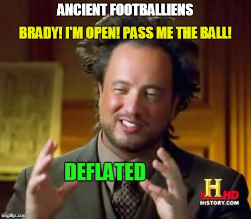 Ancient Aliens Meme | ANCIENT FOOTBALLIENS DEFLATED BRADY! I'M OPEN! PASS ME THE BALL! | image tagged in memes,ancient aliens | made w/ Imgflip meme maker