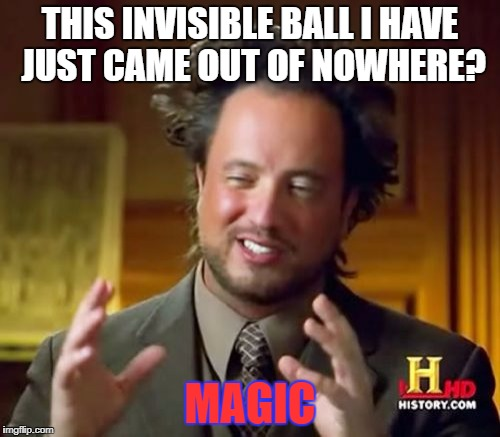 Ancient Aliens Meme | THIS INVISIBLE BALL I HAVE JUST CAME OUT OF NOWHERE? MAGIC | image tagged in memes,ancient aliens | made w/ Imgflip meme maker
