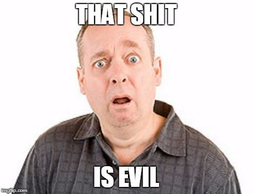 THAT SHIT IS EVIL | made w/ Imgflip meme maker