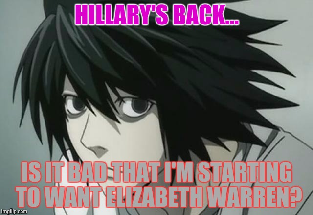 HILLARY'S BACK... IS IT BAD THAT I'M STARTING TO WANT ELIZABETH WARREN? | made w/ Imgflip meme maker