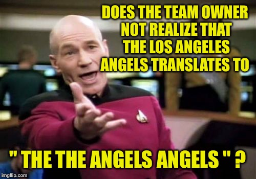 "Is redundancy ever good? | DOES THE TEAM OWNER NOT REALIZE THAT THE LOS ANGELES ANGELS TRANSLATES TO "" THE THE ANGELS ANGELS "" ? 