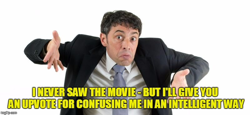 I NEVER SAW THE MOVIE - BUT I'LL GIVE YOU AN UPVOTE FOR CONFUSING ME IN AN INTELLIGENT WAY | made w/ Imgflip meme maker