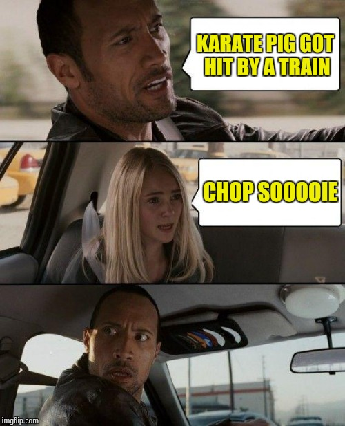 The Rock Driving Meme | KARATE PIG GOT HIT BY A TRAIN CHOP SOOOOIE | image tagged in memes,the rock driving | made w/ Imgflip meme maker