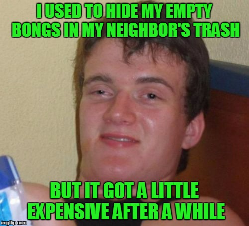 10 Guy Meme | I USED TO HIDE MY EMPTY BONGS IN MY NEIGHBOR'S TRASH BUT IT GOT A LITTLE EXPENSIVE AFTER A WHILE | image tagged in memes,10 guy | made w/ Imgflip meme maker