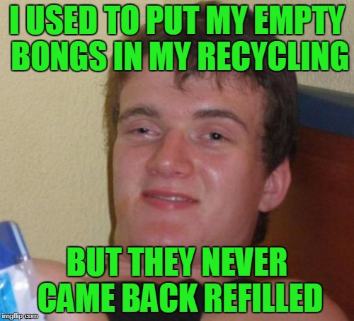 I think the garbagemen bogart it all | I USED TO PUT MY EMPTY BONGS IN MY RECYCLING BUT THEY NEVER CAME BACK REFILLED | image tagged in memes,10 guy,bong,recycling,marijuana | made w/ Imgflip meme maker
