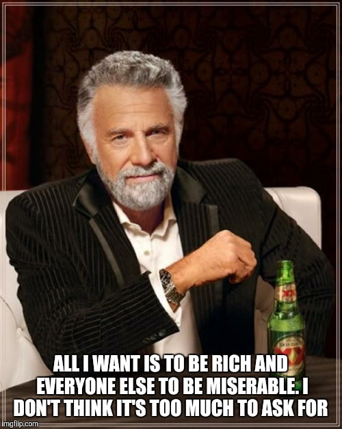 The Most Interesting Man In The World Meme | ALL I WANT IS TO BE RICH AND EVERYONE ELSE TO BE MISERABLE. I DON'T THINK IT'S TOO MUCH TO ASK FOR | image tagged in memes,the most interesting man in the world | made w/ Imgflip meme maker