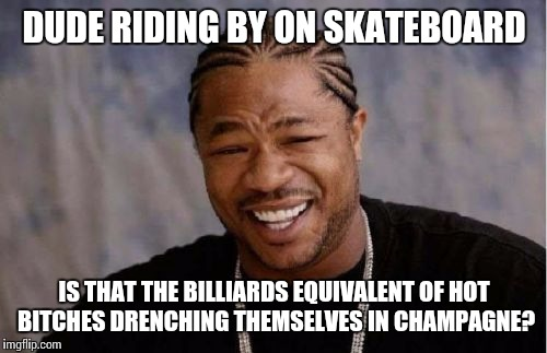 Yo Dawg Heard You Meme | DUDE RIDING BY ON SKATEBOARD IS THAT THE BILLIARDS EQUIVALENT OF HOT B**CHES DRENCHING THEMSELVES IN CHAMPAGNE? | image tagged in memes,yo dawg heard you | made w/ Imgflip meme maker