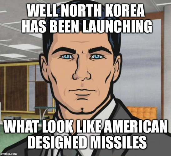 Archer Meme | WELL NORTH KOREA HAS BEEN LAUNCHING WHAT LOOK LIKE AMERICAN DESIGNED MISSILES | image tagged in memes,archer | made w/ Imgflip meme maker