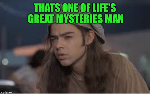 Slater | THATS ONE OF LIFE'S GREAT MYSTERIES MAN | image tagged in slater | made w/ Imgflip meme maker