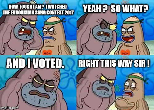 How Tough Are You Meme | HOW TOUGH I AM?  I WATCHED THE EUROVISION SONG CONTEST 2017 YEAH ?  SO WHAT? AND I VOTED. RIGHT THIS WAY SIR ! | image tagged in memes,how tough are you | made w/ Imgflip meme maker
