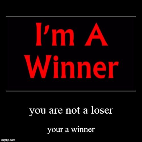 you are not a loser | your a winner | image tagged in funny,demotivationals | made w/ Imgflip demotivational maker