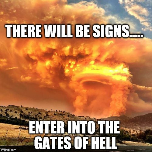 Gates of Hell | THERE WILL BE SIGNS..... ENTER INTO THE GATES OF HELL | image tagged in enter into the gates of hell,the end is near | made w/ Imgflip meme maker