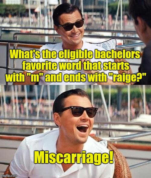 "Leonardo Dicaprio Wolf Of Wall Street Meme | What's the eligible bachelors favorite word that starts with ""m"" and ends with ""raige?"" Miscarriage! 