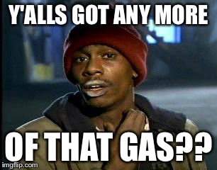 Floridians be like | Y'ALLS GOT ANY MORE OF THAT GAS?? | image tagged in memes,yall got any more of | made w/ Imgflip meme maker