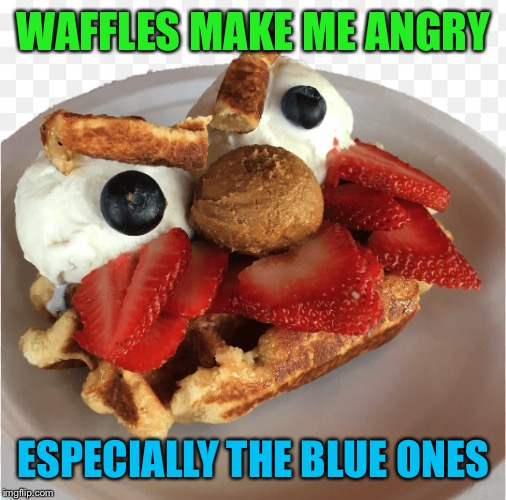 WAFFLES MAKE ME ANGRY ESPECIALLY THE BLUE ONES | made w/ Imgflip meme maker