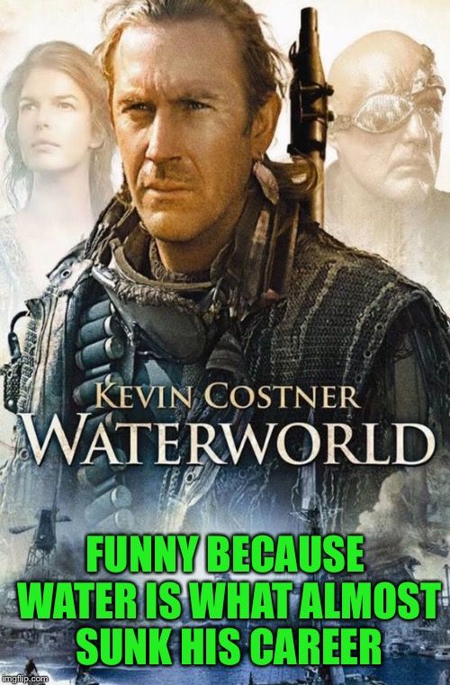 FUNNY BECAUSE WATER IS WHAT ALMOST SUNK HIS CAREER | made w/ Imgflip meme maker