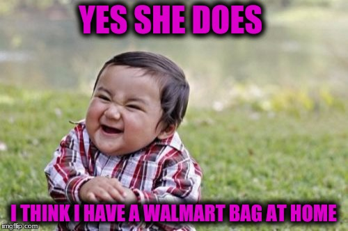 Evil Toddler Meme | YES SHE DOES I THINK I HAVE A WALMART BAG AT HOME | image tagged in memes,evil toddler | made w/ Imgflip meme maker