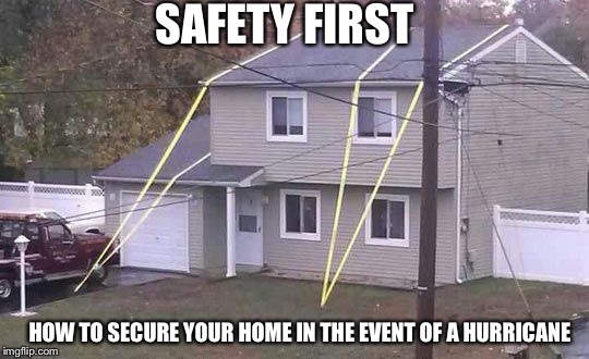 Securing your house for huricane | SAFETY FIRST HOW TO SECURE YOUR HOME IN THE EVENT OF A HURRICANE | image tagged in hurican,house,secure | made w/ Imgflip meme maker
