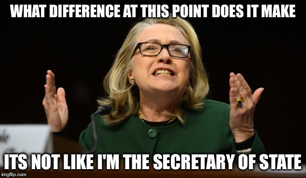 WHAT DIFFERENCE AT THIS POINT DOES IT MAKE ITS NOT LIKE I'M THE SECRETARY OF STATE | made w/ Imgflip meme maker