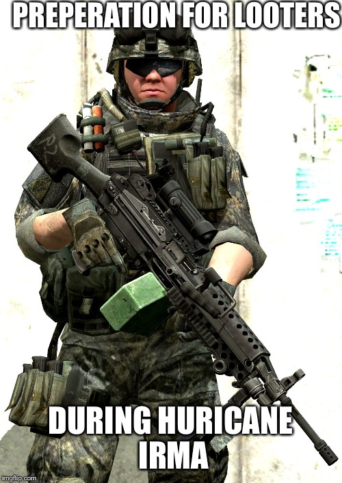 PREPERATION FOR LOOTERS DURING HURICANE IRMA | image tagged in army ranger | made w/ Imgflip meme maker