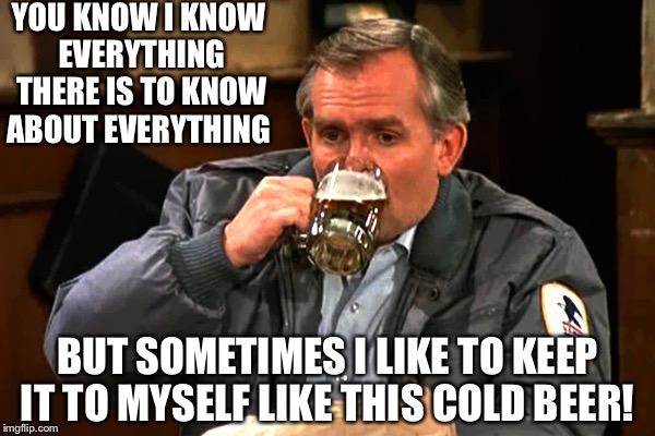 cliff clavin | YOU KNOW I KNOW EVERYTHING THERE IS TO KNOW ABOUT EVERYTHING BUT SOMETIMES I LIKE TO KEEP IT TO MYSELF LIKE THIS COLD BEER! | image tagged in cliff clavin | made w/ Imgflip meme maker