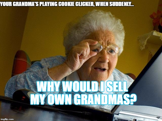 Yeah, I know Cookie clicker is a fad. | YOUR GRANDMA'S PLAYING COOKIE CLICKER, WHEN SUDDENLY... WHY WOULD I SELL MY OWN GRANDMAS? | image tagged in memes,grandma finds the internet,cookie,clicker,cookie clicker,lol | made w/ Imgflip meme maker