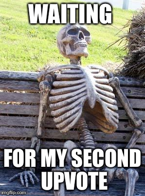 Waiting Skeleton Meme | WAITING FOR MY SECOND UPVOTE | image tagged in memes,waiting skeleton | made w/ Imgflip meme maker