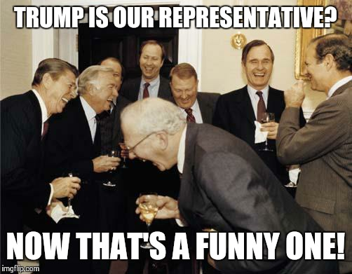 Trump? | TRUMP IS OUR REPRESENTATIVE? NOW THAT'S A FUNNY ONE! | image tagged in republicans laughing,ronald reagan,george bush,republicans,trump | made w/ Imgflip meme maker
