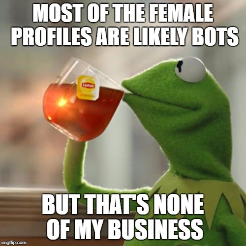 But Thats None Of My Business Meme | MOST OF THE FEMALE PROFILES ARE LIKELY BOTS BUT THAT'S NONE OF MY BUSINESS | image tagged in memes,but thats none of my business,kermit the frog | made w/ Imgflip meme maker