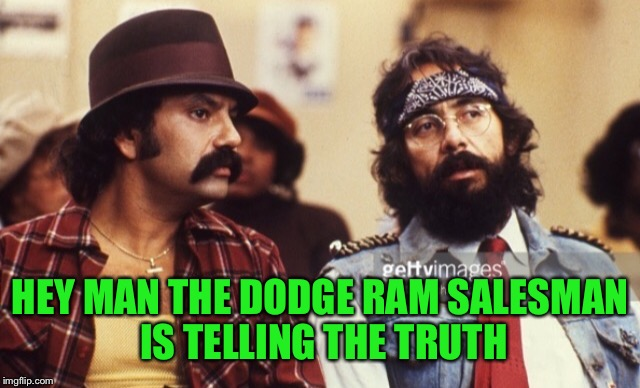 Cheech and Chong | HEY MAN THE DODGE RAM SALESMAN IS TELLING THE TRUTH | image tagged in cheech and chong | made w/ Imgflip meme maker