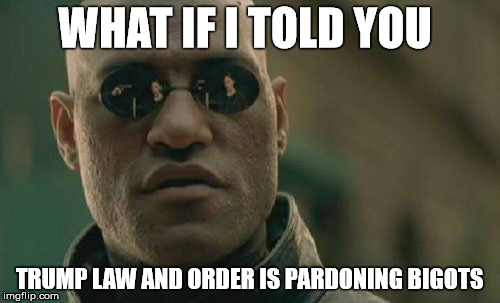 Matrix Morpheus Meme | WHAT IF I TOLD YOU TRUMP LAW AND ORDER IS PARDONING BIGOTS | image tagged in memes,matrix morpheus | made w/ Imgflip meme maker