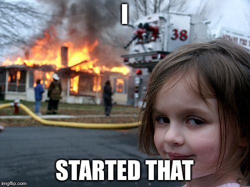 Disaster Girl Meme | I STARTED THAT | image tagged in memes,disaster girl | made w/ Imgflip meme maker