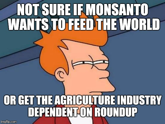 Futurama Fry Meme | NOT SURE IF MONSANTO WANTS TO FEED THE WORLD OR GET THE AGRICULTURE INDUSTRY DEPENDENT ON ROUNDUP | image tagged in memes,futurama fry | made w/ Imgflip meme maker