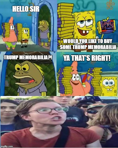 I'M TRIGGERED!!!!!11 | HELLO SIR WOULD YOU LIKE TO BUY SOME TRUMP MEMORABILIA TRUMP MEMORABILIA?! YA THAT'S RIGHT! | image tagged in memes,chocolate spongebob,funny,sjw,donald trump | made w/ Imgflip meme maker