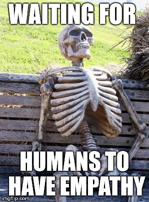 Waiting Skeleton Meme | WAITING FOR HUMANS TO HAVE EMPATHY | image tagged in memes,waiting skeleton | made w/ Imgflip meme maker