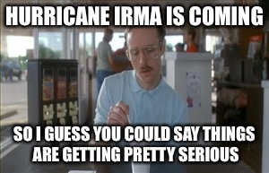 So I Guess You Can Say Things Are Getting Pretty Serious Meme | HURRICANE IRMA IS COMING SO I GUESS YOU COULD SAY THINGS ARE GETTING PRETTY SERIOUS | image tagged in memes,so i guess you can say things are getting pretty serious | made w/ Imgflip meme maker