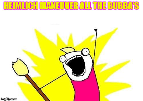 X All The Y Meme | HEIMLICH MANEUVER ALL THE BUBBA'S | image tagged in memes,x all the y | made w/ Imgflip meme maker