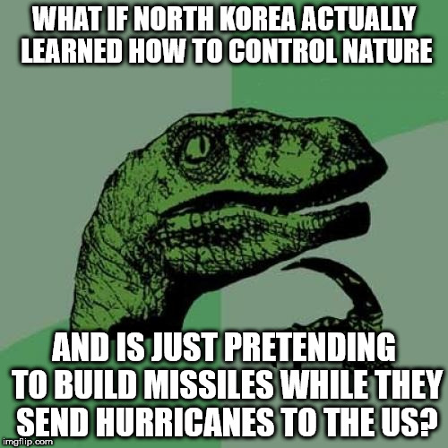 Philosoraptor Meme | WHAT IF NORTH KOREA ACTUALLY LEARNED HOW TO CONTROL NATURE AND IS JUST PRETENDING TO BUILD MISSILES WHILE THEY SEND HURRICANES TO THE US? | image tagged in memes,philosoraptor | made w/ Imgflip meme maker
