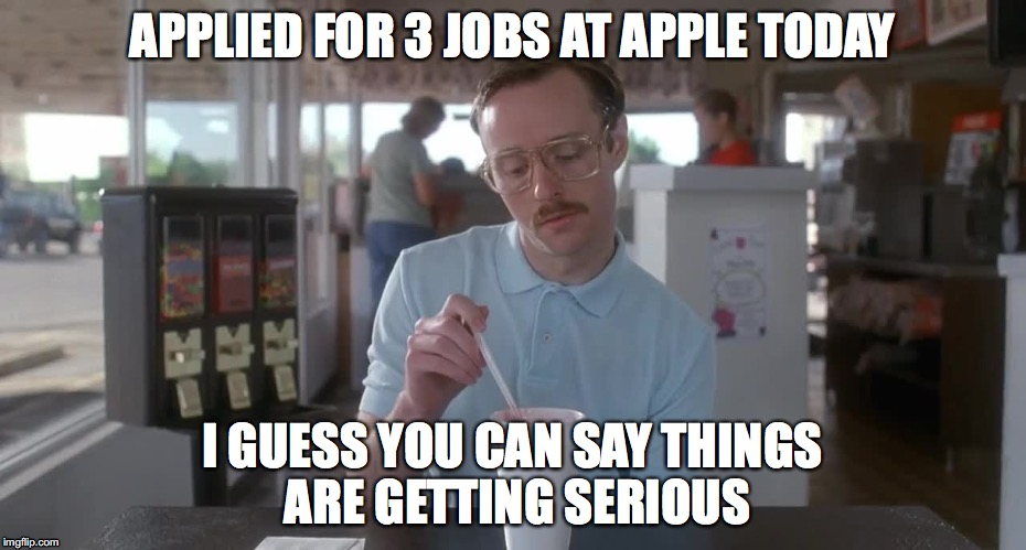I am going to sit back and let the offers come in..... | APPLIED FOR 3 JOBS AT APPLE TODAY I GUESS YOU CAN SAY THINGS ARE GETTING SERIOUS | image tagged in napoleon dynamite pretty serious,apple inc | made w/ Imgflip meme maker