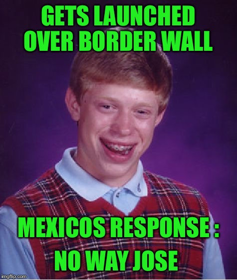 Bad Luck Brian Meme | GETS LAUNCHED OVER BORDER WALL MEXICOS RESPONSE : NO WAY JOSE | image tagged in memes,bad luck brian | made w/ Imgflip meme maker
