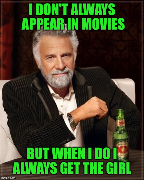 The Most Interesting Man In The World Meme | I DON'T ALWAYS APPEAR IN MOVIES BUT WHEN I DO I ALWAYS GET THE GIRL | image tagged in memes,the most interesting man in the world | made w/ Imgflip meme maker
