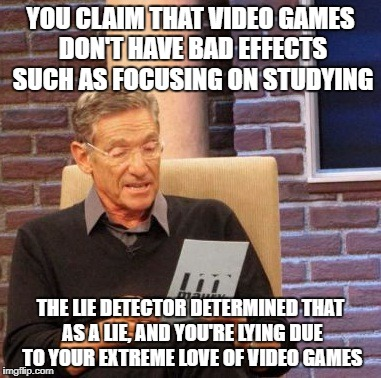 I Love Video Games Very Much, And This Is My Honest Thoughts :3 | YOU CLAIM THAT VIDEO GAMES DON'T HAVE BAD EFFECTS SUCH AS FOCUSING ON STUDYING THE LIE DETECTOR DETERMINED THAT AS A LIE, AND YOU'RE LYING D | image tagged in maury lie detector,video games,videogames,video game,love,studying | made w/ Imgflip meme maker