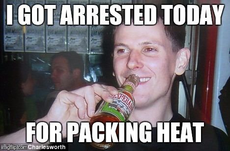 Guy drinks Hot Sauce  | I GOT ARRESTED TODAY FOR PACKING HEAT | image tagged in memes,dank memes,funny,hot sauce,arrested | made w/ Imgflip meme maker