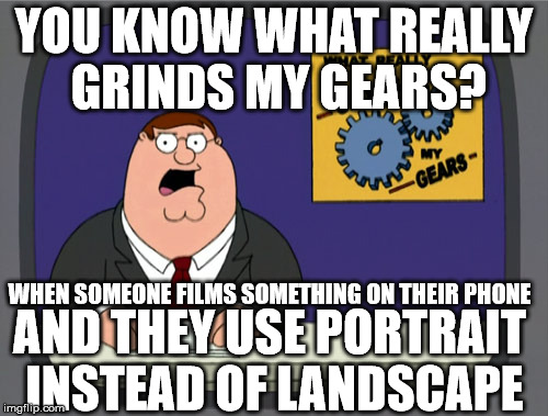 Peter Griffin News Meme | YOU KNOW WHAT REALLY GRINDS MY GEARS? WHEN SOMEONE FILMS SOMETHING ON THEIR PHONE AND THEY USE PORTRAIT INSTEAD OF LANDSCAPE | image tagged in memes,peter griffin news | made w/ Imgflip meme maker