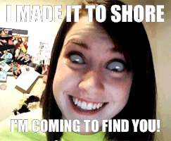 I MADE IT TO SHORE I'M COMING TO FIND YOU! | made w/ Imgflip meme maker