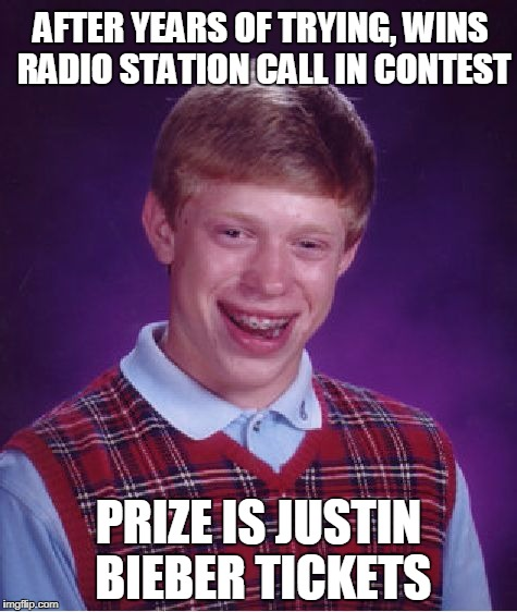 Bad Luck Brian Meme | AFTER YEARS OF TRYING, WINS RADIO STATION CALL IN CONTEST PRIZE IS JUSTIN BIEBER TICKETS | image tagged in memes,bad luck brian | made w/ Imgflip meme maker