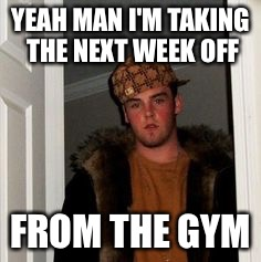 Ss | YEAH MAN I'M TAKING THE NEXT WEEK OFF FROM THE GYM | image tagged in ss | made w/ Imgflip meme maker