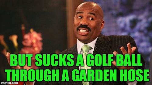 Steve Harvey Meme | BUT SUCKS A GOLF BALL THROUGH A GARDEN HOSE | image tagged in memes,steve harvey | made w/ Imgflip meme maker