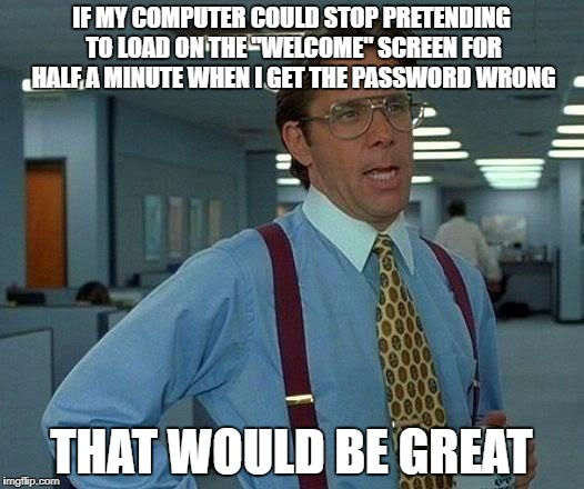 "And it loads instantly when you get it right | IF MY COMPUTER COULD STOP PRETENDING TO LOAD ON THE ""WELCOME"" SCREEN FOR HALF A MINUTE WHEN I GET THE PASSWORD WRONG THAT WOULD BE GREAT 